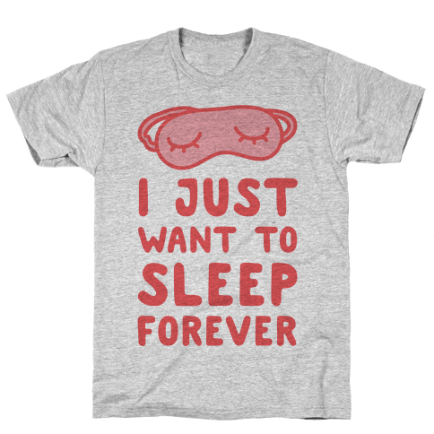 I Just Want To Sleep Forever Mens T-Shirt