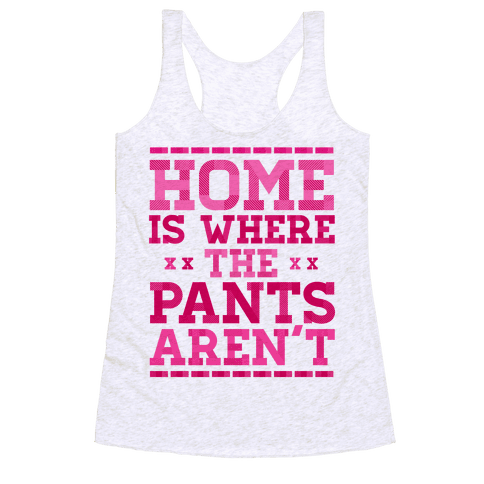 Home Is Where The Pants Aren't (Pink) Racerback Tank Top