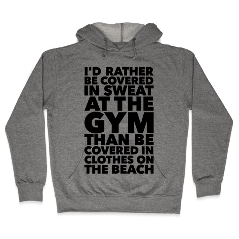I'd Rather Be Covered In Sweat In The Gym Than Covered In Clothes On The Beach Hooded Sweatshirt