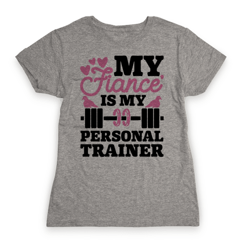 My Fiance' Is My Personal Trainer Womens T-Shirt