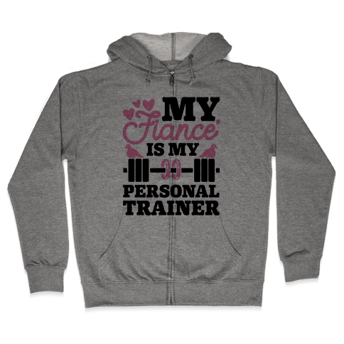My Fiance' Is My Personal Trainer Zip Hoodie