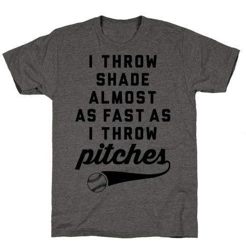 I Throw Shade Almost As Fast As I Throw Pitches T-Shirt