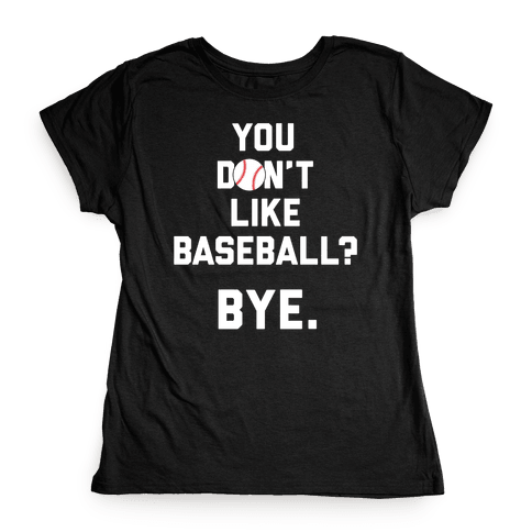 You don't like baseball? Womens T-Shirt