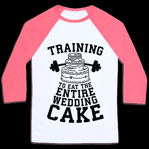 Training to Eat the Entire Wedding Cake Baseball Tee