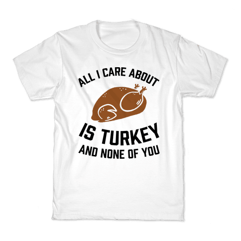 All I Care About Is Turkey And None Of You Kids T-Shirt