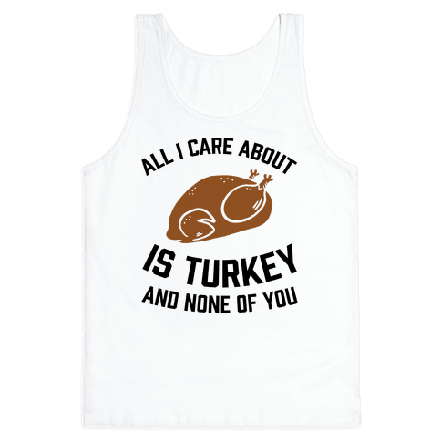 All I Care About Is Turkey And None Of You Tank Top