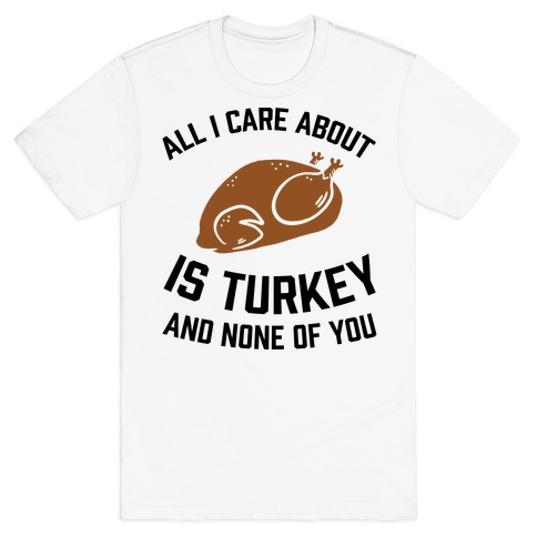 All I Care About Is Turkey And None Of You T-Shirt