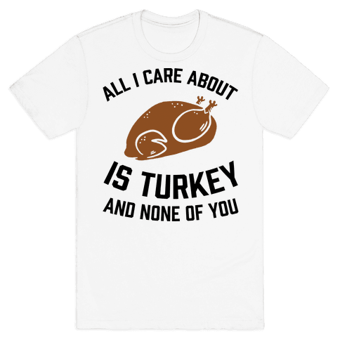 All I Care About Is Turkey And None Of You Mens T-Shirt
