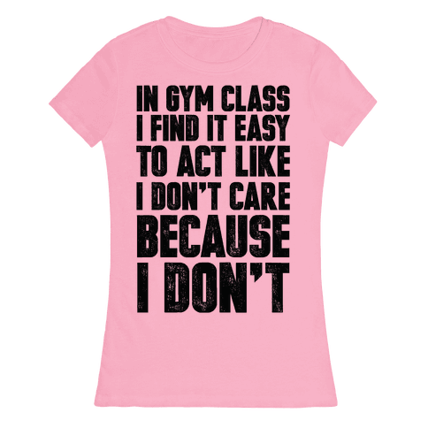 In Gym Class I Find It Easy To Act Like I Don't Care Because I Don't Womens T-Shirt