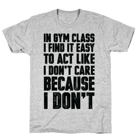 In Gym Class I Find It Easy To Act Like I Don't Care Because I Don't Mens T-Shirt