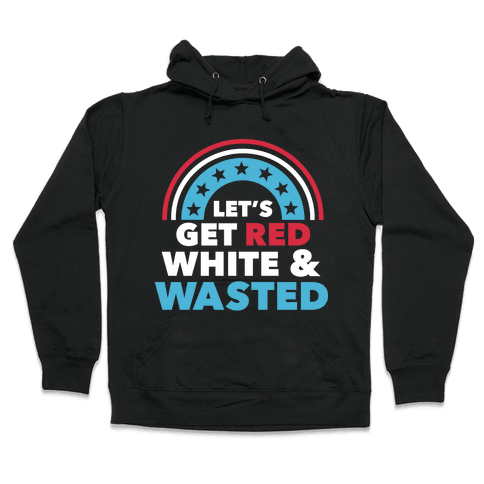 Let's Get Red, White and Wasted Hooded Sweatshirt