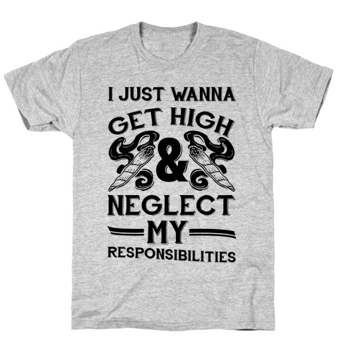I Just Wanna Get High And Neglect My Responsibilities T-Shirt