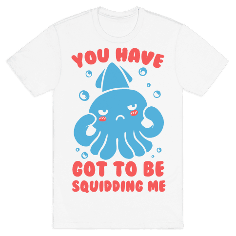 You Have Got To Be Squidding Me Mens T-Shirt