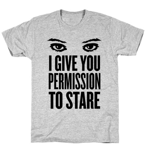 I Give You Permission To Stare Mens/Unisex T-Shirt
