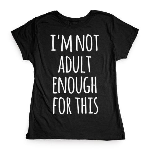 I'm Not Adult Enough For This Womens T-Shirt