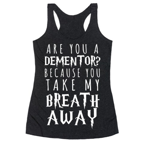 Are You A Dementor? Because You Take My Breath Away Racerback Tank Top