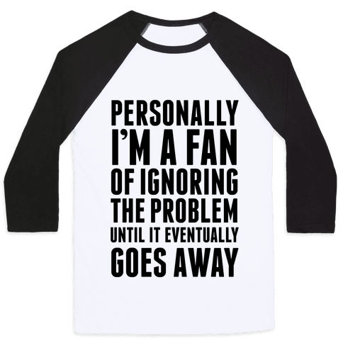 Personally I'm A Fan Of Ignoring The Problem Until It Eventually Goes Away Baseball Tee
