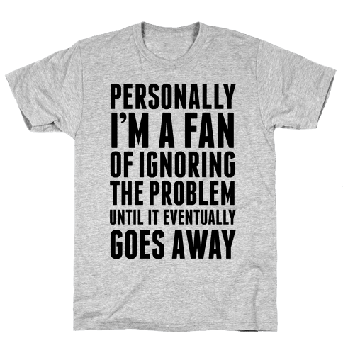 Personally I'm A Fan Of Ignoring The Problem Until It Eventually Goes Away Mens T-Shirt