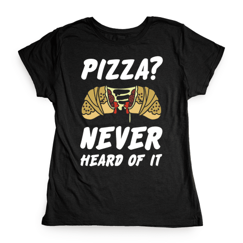 Pizza Never Heard of It Womens T-Shirt