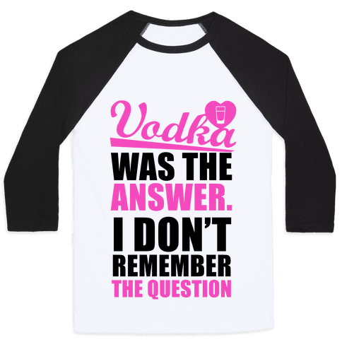 Vodka Was The Answer (I Don't Remember the Question) Baseball Tee