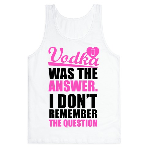 Vodka Was The Answer (I Don't Remember the Question) Tank Top