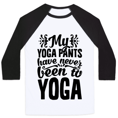 My Yoga Pants Have Never Been To Yoga Baseball Tee