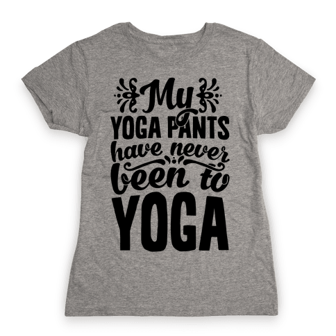 My Yoga Pants Have Never Been To Yoga Womens T-Shirt