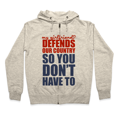 My Girlfriend Defends Our Country (So You Don't Have To)  Zip Hoodie
