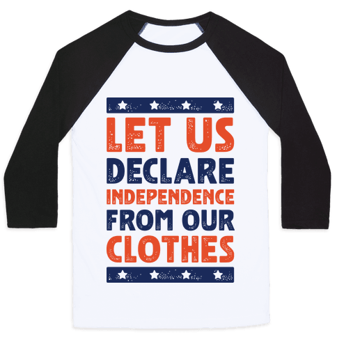 Let Us Declare Independence From Our Clothes  Baseball Tee
