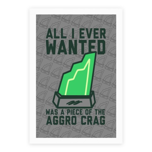 All I Ever Wanted Was A Piece of the Aggro Crag Poster