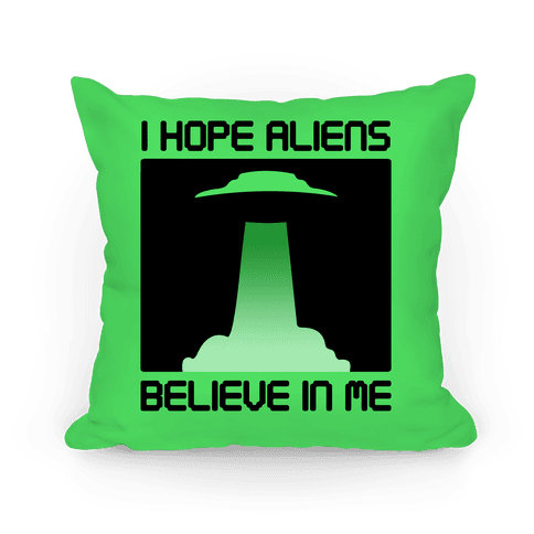 I Hope Aliens Believe In Me Pillow