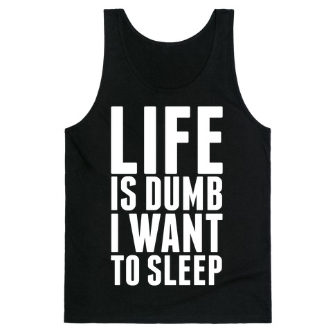 Life Is Dumb, I Want To Sleep Tank Top