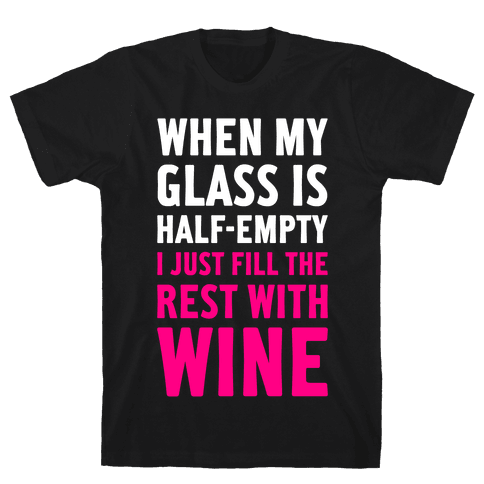 When My Glass Is Half Empty Mens T-Shirt