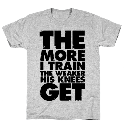 The More I Train, The Weaker His Knees Get Mens T-Shirt