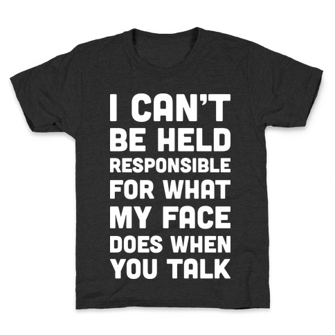 I Can't Be Held Responsible For What My Face Does When You Talk Kids T-Shirt