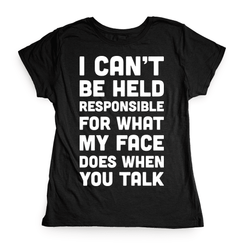 I Can't Be Held Responsible For What My Face Does When You Talk Womens T-Shirt