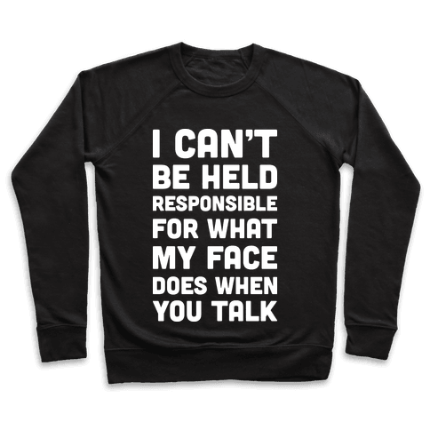 I Can't Be Held Responsible For What My Face Does When You Talk Pullover