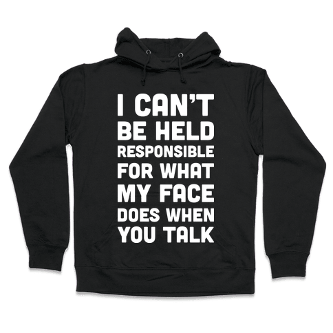 I Can't Be Held Responsible For What My Face Does When You Talk Hooded Sweatshirt