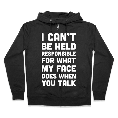 I Can't Be Held Responsible For What My Face Does When You Talk Zip Hoodie