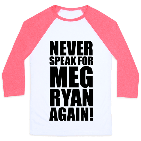 Never Speak For Meg Ryan Baseball Tee