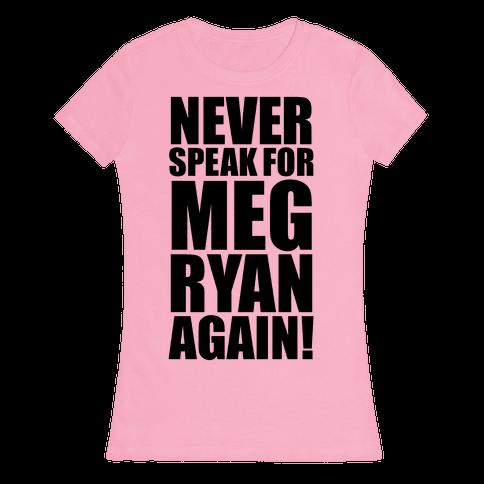 Never Speak For Meg Ryan Womens T-Shirt