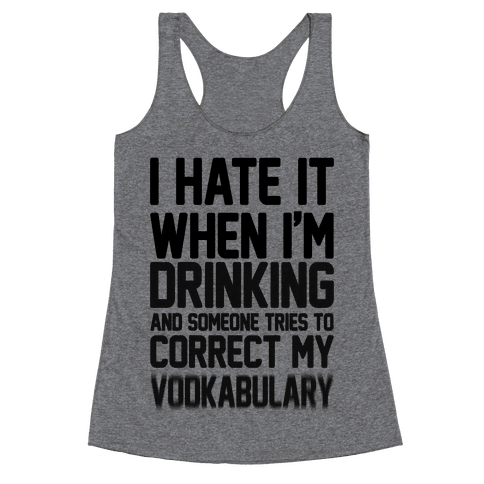 I Hate It When I'm Drinking And Someone Tries To Correct My Vodkabulary Racerback Tank Top