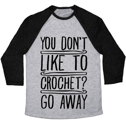 You Don't Like To Crochet Go Away Baseball Tee