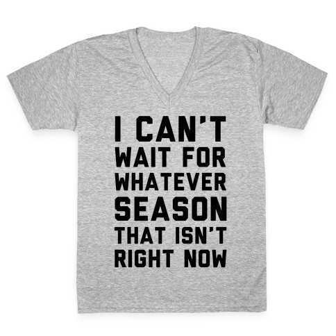 I Can't Wait For Whatever Season That Isn't Right Now V-Neck Tee Shirt