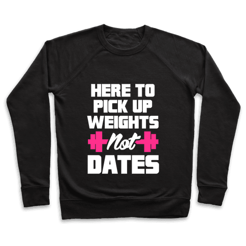 Here To Pick Up Weights Not Dates Pullover