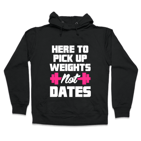 Here To Pick Up Weights Not Dates Hooded Sweatshirt