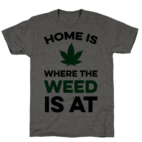 Home Is Where The Weed Is At