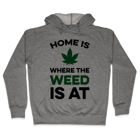Home Is Where The Weed Is At Hooded Sweatshirt