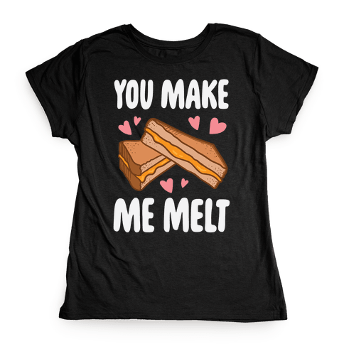 You Make Me Melt Grilled Cheese Womens T-Shirt