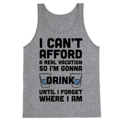 I Can't Afford A Real Vacation So I'm Gonna Get Drunk Tank Top
